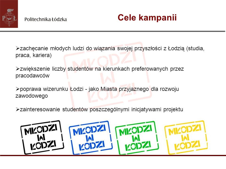 Cele kampanii zachęcanie młodych ludzi do wiązania swojej przyszłości z Łodzią (studia, praca, kariera) zwiększenie liczby studentów na kierunkach pre