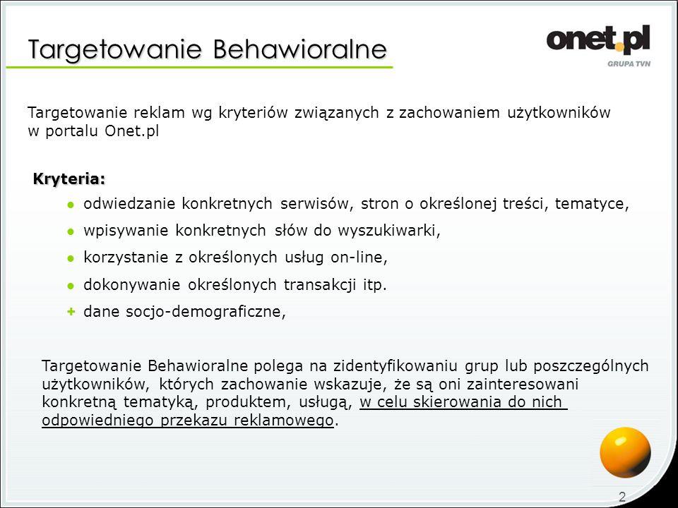 Oferta specjalna – profil indywidualny W związku z wdrożeniem systemu Targetowania Behawioralnego w Onet.pl, przygotowaliśmy specjalną, promocyjną ofertę: Kampania reklamowa z INDYWIDUALNIE przygotowanym profilem behawioralnym Kampania reklamowa z INDYWIDUALNIE przygotowanym profilem behawioralnym w specjalnej cenie CPM = 100 zł 50 zł Tylko do końca listopada 2008, w ramach promocji Targetowanie Behawioralne z profilem przygotowanym indywidualnie, z dodatkowym 50 % rabatem, w specjalnej cenie CPM = 100 zł 50 zł * * Podana cena netto RC, po uwzględnieniu rabatu promocyjnego.
