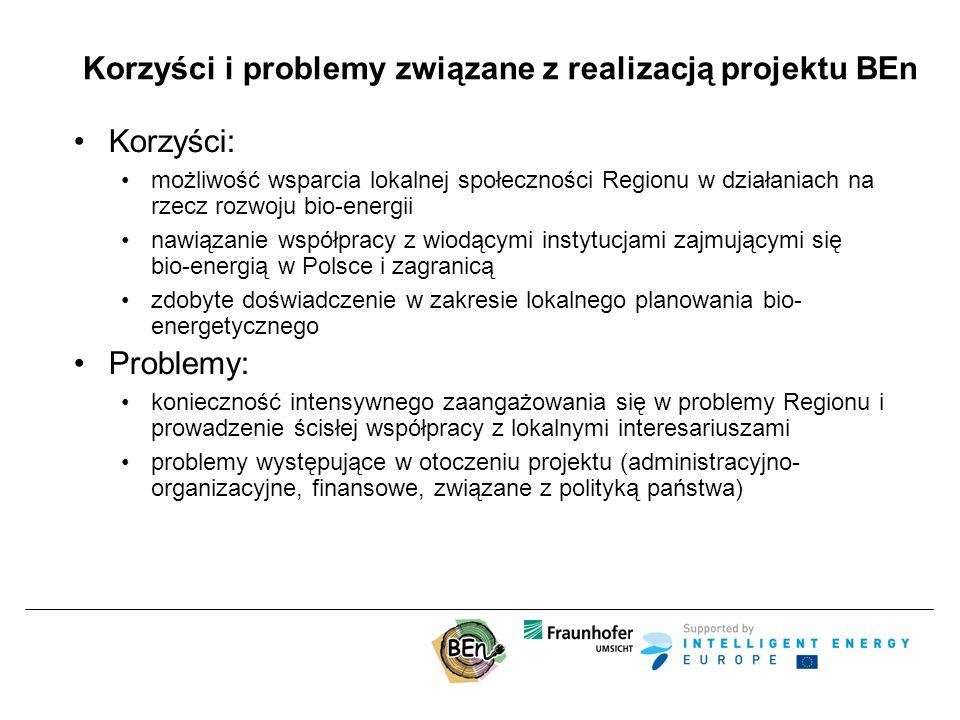 Korzyści i problemy związane z realizacją projektu BEn Korzyści: możliwość wsparcia lokalnej społeczności Regionu w działaniach na rzecz rozwoju bio-energii nawiązanie współpracy z wiodącymi instytucjami zajmującymi się bio-energią w Polsce i zagranicą zdobyte doświadczenie w zakresie lokalnego planowania bio- energetycznego Problemy: konieczność intensywnego zaangażowania się w problemy Regionu i prowadzenie ścisłej współpracy z lokalnymi interesariuszami problemy występujące w otoczeniu projektu (administracyjno- organizacyjne, finansowe, związane z polityką państwa)