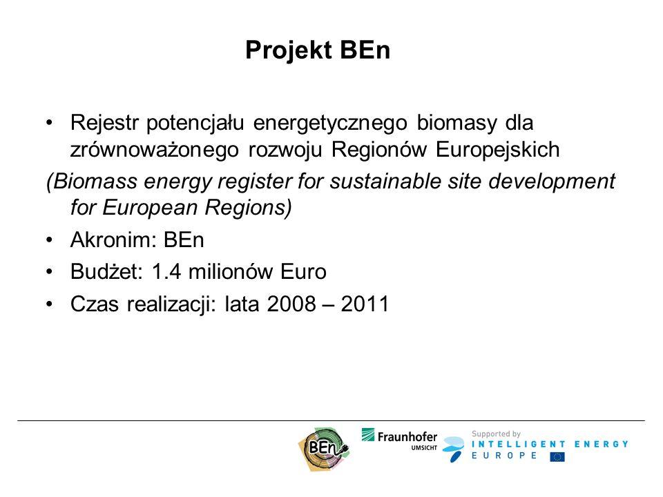 Projekt BEn Rejestr potencjału energetycznego biomasy dla zrównoważonego rozwoju Regionów Europejskich (Biomass energy register for sustainable site development for European Regions) Akronim: BEn Budżet: 1.4 milionów Euro Czas realizacji: lata 2008 – 2011