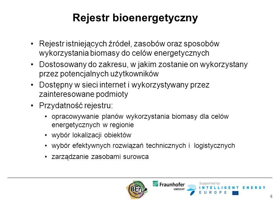 6 Rejestr bioenergetyczny Rejestr istniejących źródeł, zasobów oraz sposobów wykorzystania biomasy do celów energetycznych Dostosowany do zakresu, w jakim zostanie on wykorzystany przez potencjalnych użytkowników Dostępny w sieci internet i wykorzystywany przez zainteresowane podmioty Przydatność rejestru: opracowywanie planów wykorzystania biomasy dla celów energetycznych w regionie wybór lokalizacji obiektów wybór efektywnych rozwiązań technicznych i logistycznych zarządzanie zasobami surowca