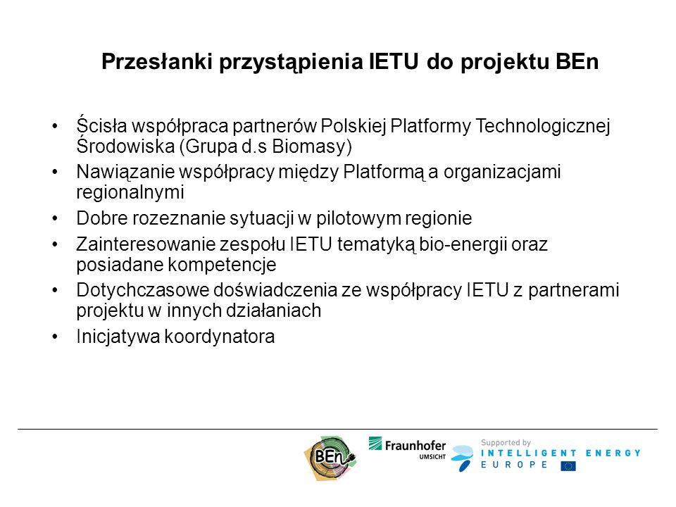 Przesłanki przystąpienia IETU do projektu BEn Ścisła współpraca partnerów Polskiej Platformy Technologicznej Środowiska (Grupa d.s Biomasy) Nawiązanie współpracy między Platformą a organizacjami regionalnymi Dobre rozeznanie sytuacji w pilotowym regionie Zainteresowanie zespołu IETU tematyką bio-energii oraz posiadane kompetencje Dotychczasowe doświadczenia ze współpracy IETU z partnerami projektu w innych działaniach Inicjatywa koordynatora