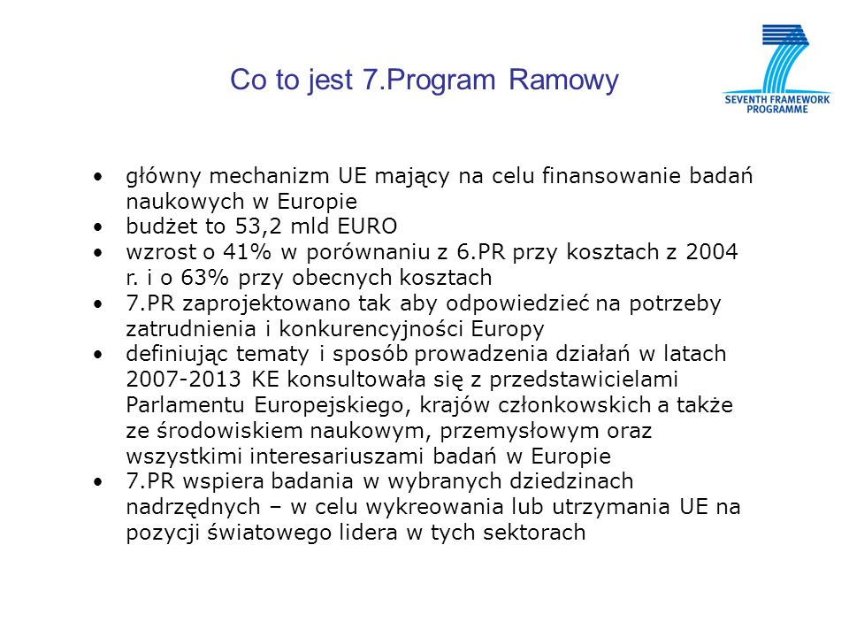 Co to jest 7.Program Ramowy główny mechanizm UE mający na celu finansowanie badań naukowych w Europie budżet to 53,2 mld EURO wzrost o 41% w porównaniu z 6.PR przy kosztach z 2004 r.