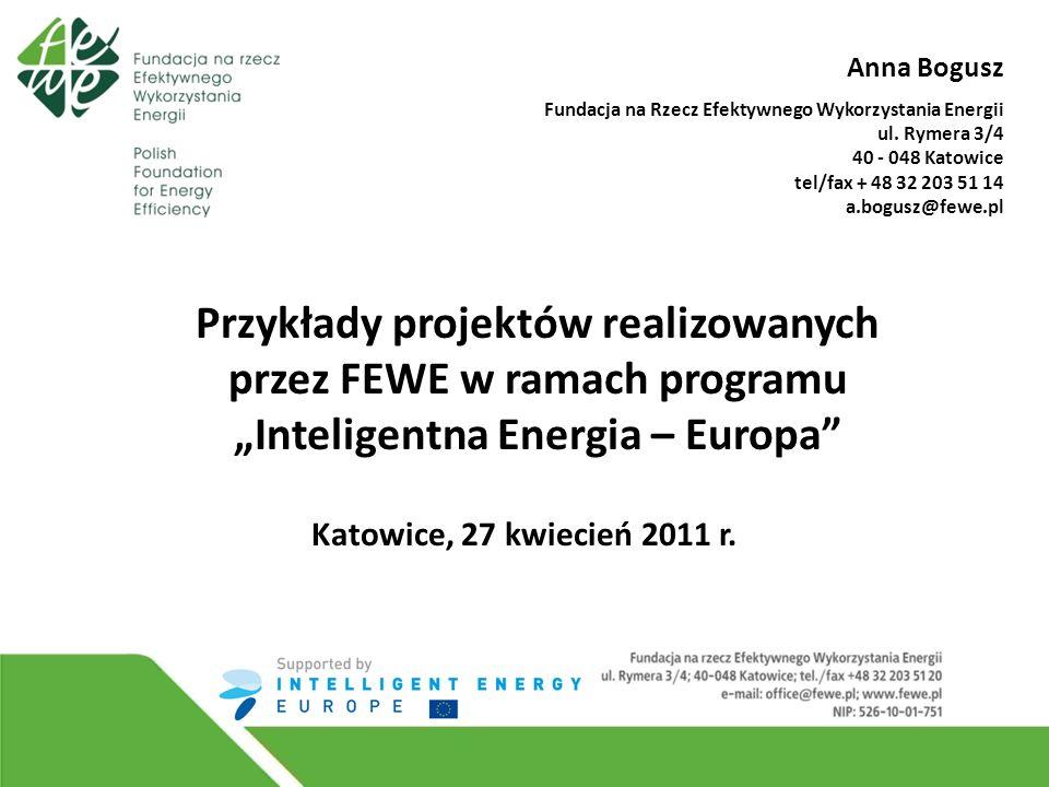 Przykłady projektów realizowanych przez FEWE w ramach programu Inteligentna Energia – Europa Anna Bogusz Fundacja na Rzecz Efektywnego Wykorzystania Energii ul.