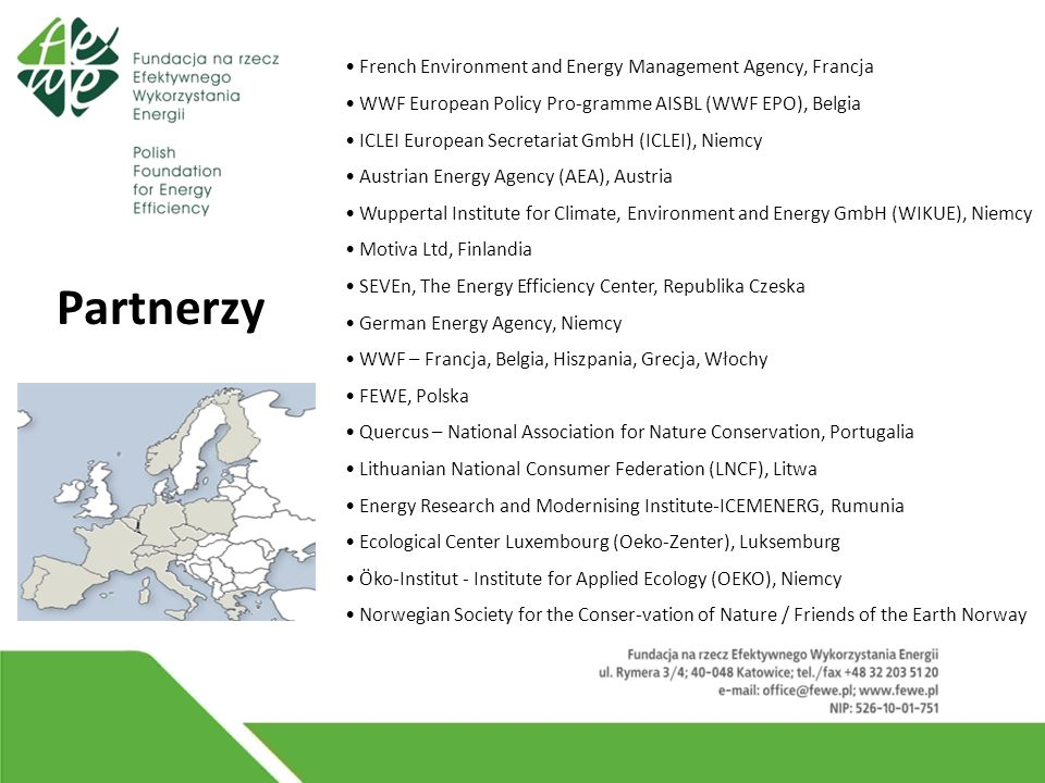French Environment and Energy Management Agency, Francja WWF European Policy Pro-gramme AISBL (WWF EPO), Belgia ICLEI European Secretariat GmbH (ICLEI), Niemcy Austrian Energy Agency (AEA), Austria Wuppertal Institute for Climate, Environment and Energy GmbH (WIKUE), Niemcy Motiva Ltd, Finlandia SEVEn, The Energy Efficiency Center, Republika Czeska German Energy Agency, Niemcy WWF – Francja, Belgia, Hiszpania, Grecja, Włochy FEWE, Polska Quercus – National Association for Nature Conservation, Portugalia Lithuanian National Consumer Federation (LNCF), Litwa Energy Research and Modernising Institute-ICEMENERG, Rumunia Ecological Center Luxembourg (Oeko-Zenter), Luksemburg Öko-Institut - Institute for Applied Ecology (OEKO), Niemcy Norwegian Society for the Conser-vation of Nature / Friends of the Earth Norway Partnerzy