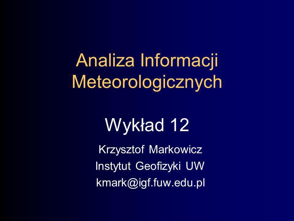 Analiza Informacji Meteorologicznych Wykład 12 Krzysztof Markowicz Instytut Geofizyki UW kmark@igf.fuw.edu.pl