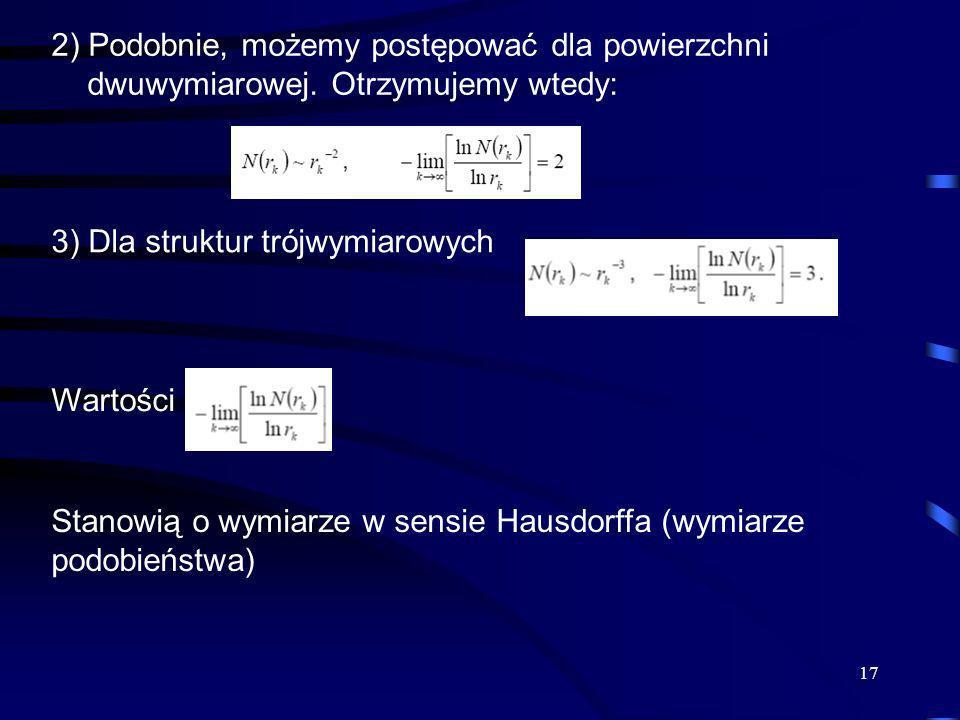 17 2) Podobnie, możemy postępować dla powierzchni dwuwymiarowej. Otrzymujemy wtedy: 3) Dla struktur trójwymiarowych Wartości Stanowią o wymiarze w sen