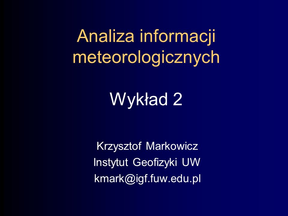 Analiza informacji meteorologicznych Wykład 2 Krzysztof Markowicz Instytut Geofizyki UW kmark@igf.fuw.edu.pl