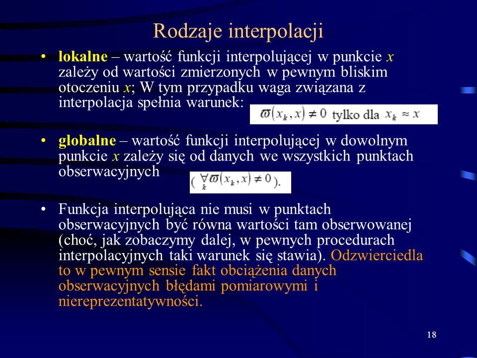 18 Rodzaje interpolacji lokalne – wartość funkcji interpolującej w punkcie x zależy od wartości zmierzonych w pewnym bliskim otoczeniu x; W tym przypadku waga związana z interpolacja spełnia warunek: globalne – wartość funkcji interpolującej w dowolnym punkcie x zależy się od danych we wszystkich punktach obserwacyjnych Funkcja interpolująca nie musi w punktach obserwacyjnych być równa wartości tam obserwowanej (choć, jak zobaczymy dalej, w pewnych procedurach interpolacyjnych taki warunek się stawia).