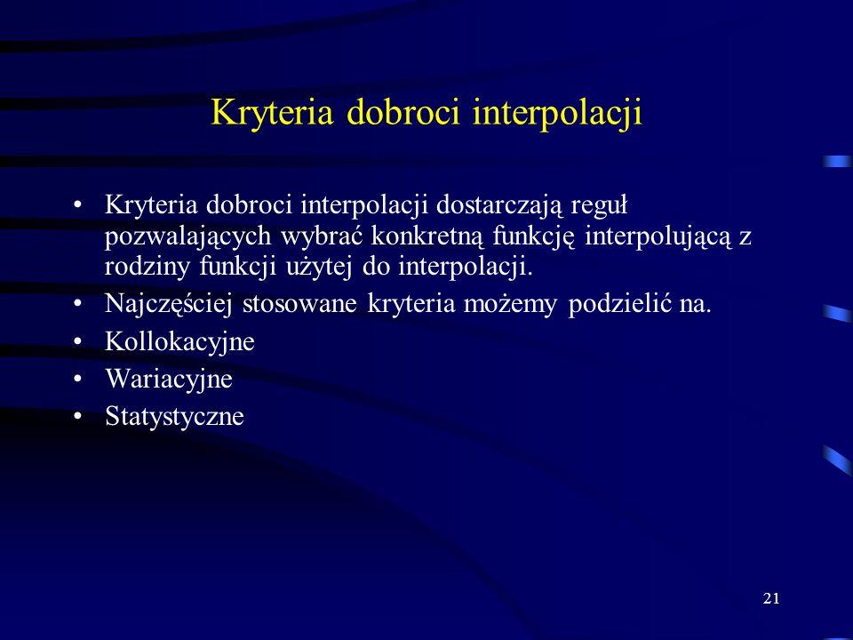21 Kryteria dobroci interpolacji Kryteria dobroci interpolacji dostarczają reguł pozwalających wybrać konkretną funkcję interpolującą z rodziny funkcji użytej do interpolacji.