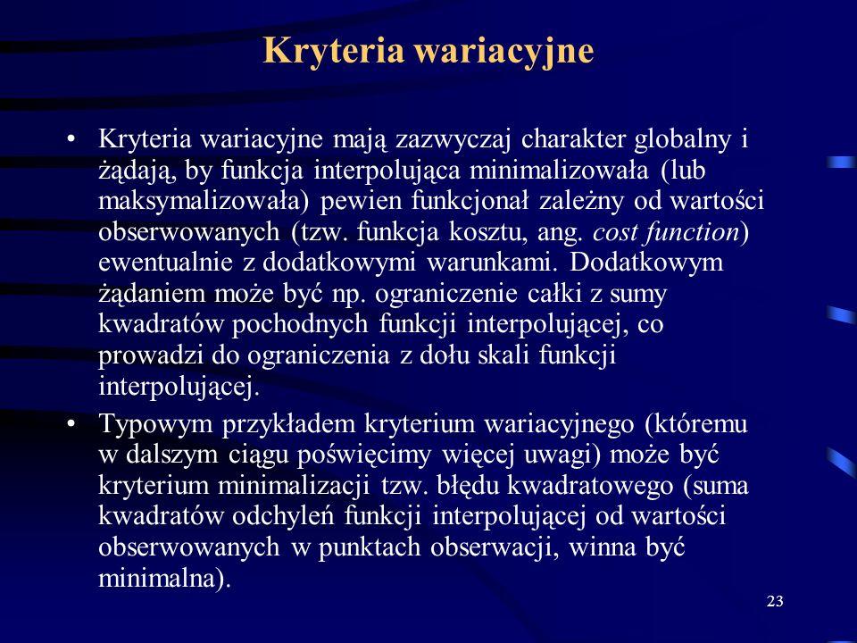 23 Kryteria wariacyjne Kryteria wariacyjne mają zazwyczaj charakter globalny i żądają, by funkcja interpolująca minimalizowała (lub maksymalizowała) pewien funkcjonał zależny od wartości obserwowanych (tzw.