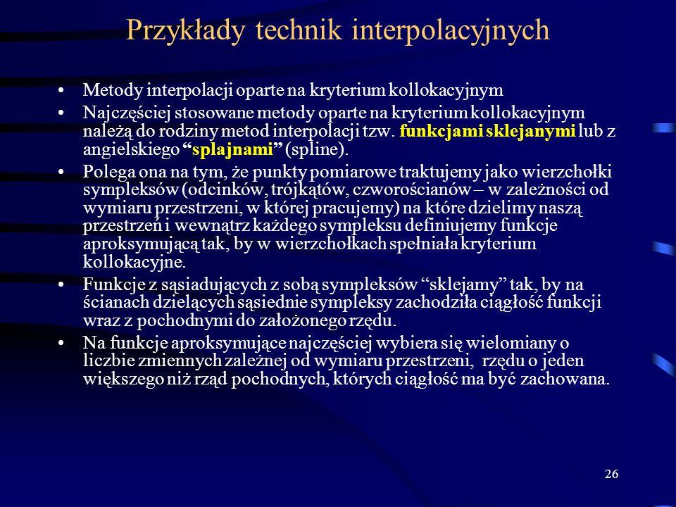 26 Przykłady technik interpolacyjnych Metody interpolacji oparte na kryterium kollokacyjnym Najczęściej stosowane metody oparte na kryterium kollokacyjnym należą do rodziny metod interpolacji tzw.