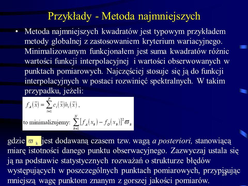 28 Przykłady - Metoda najmniejszych Metoda najmniejszych kwadratów jest typowym przykładem metody globalnej z zastosowaniem kryterium wariacyjnego.