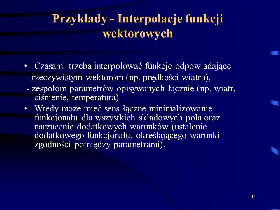 31 Przykłady - Interpolacje funkcji wektorowych Czasami trzeba interpolować funkcje odpowiadające - rzeczywistym wektorom (np.