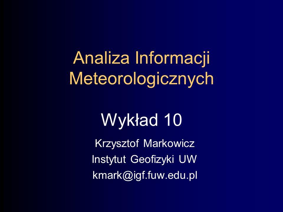 Analiza Informacji Meteorologicznych Wykład 10 Krzysztof Markowicz Instytut Geofizyki UW kmark@igf.fuw.edu.pl