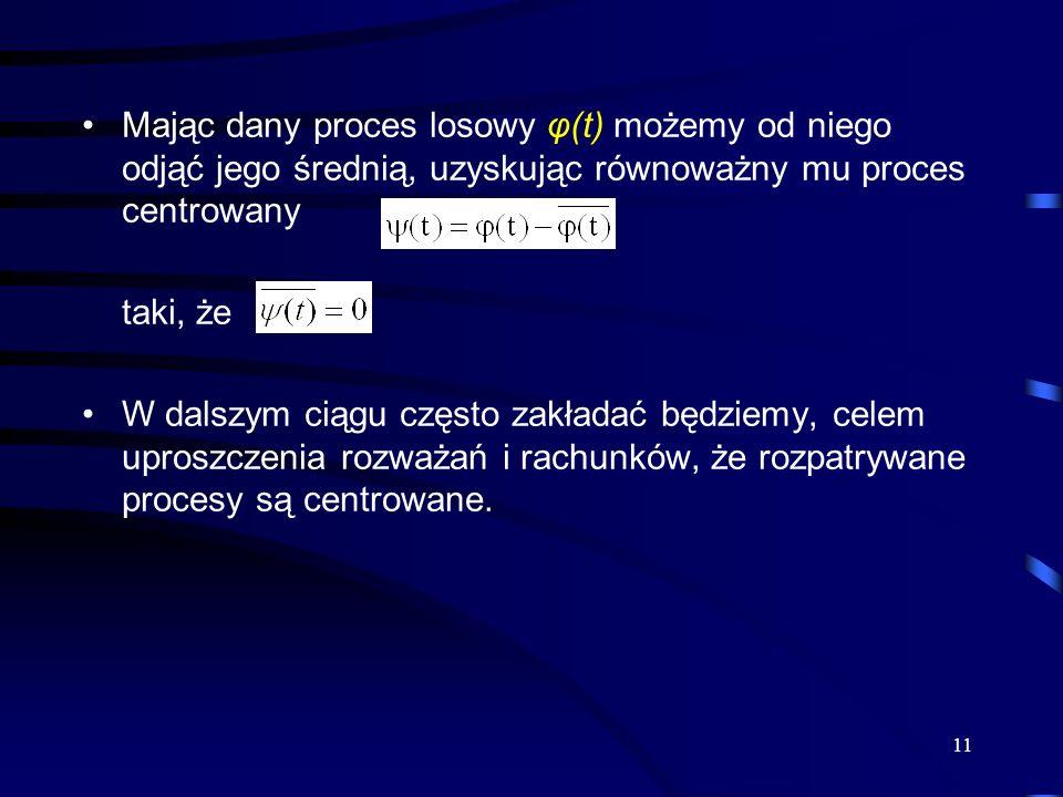 11 Mając dany proces losowy φ(t) możemy od niego odjąć jego średnią, uzyskując równoważny mu proces centrowany taki, że W dalszym ciągu często zakłada
