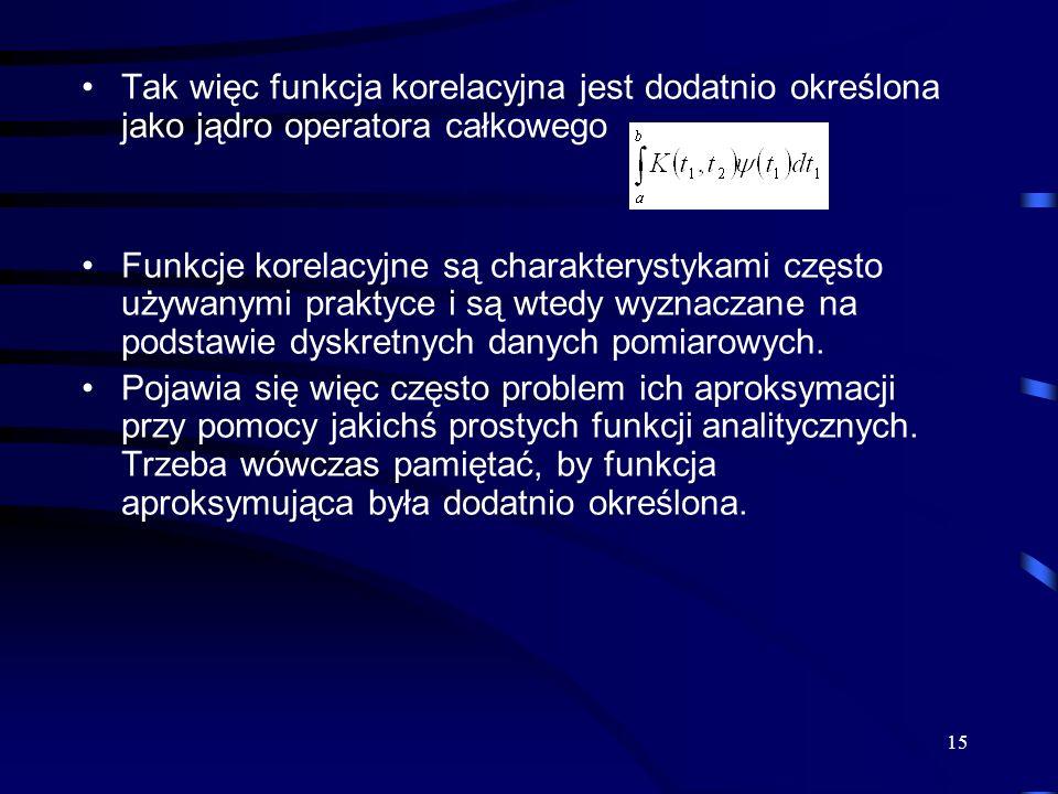 15 Tak więc funkcja korelacyjna jest dodatnio określona jako jądro operatora całkowego Funkcje korelacyjne są charakterystykami często używanymi prakt