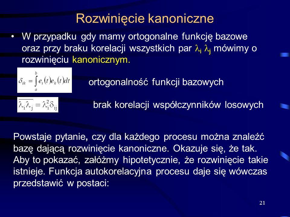 21 Rozwinięcie kanoniczne W przypadku gdy mamy ortogonalne funkcję bazowe oraz przy braku korelacji wszystkich par i j mówimy o rozwinięciu kanoniczny