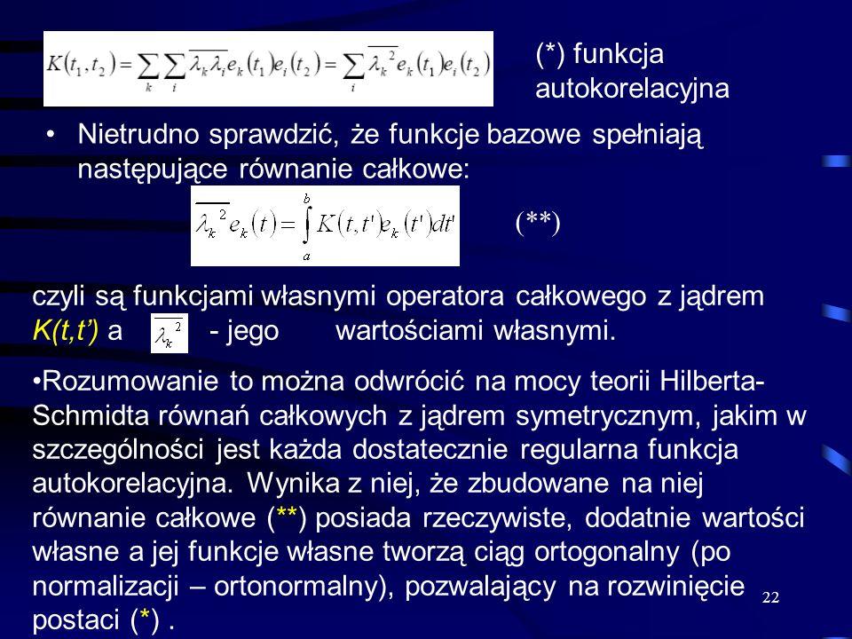 22 Nietrudno sprawdzić, że funkcje bazowe spełniają następujące równanie całkowe: (*) funkcja autokorelacyjna czyli są funkcjami własnymi operatora ca