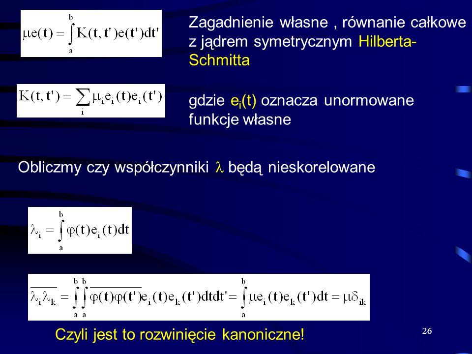 26 Zagadnienie własne, równanie całkowe z jądrem symetrycznym Hilberta- Schmitta gdzie e i (t) oznacza unormowane funkcje własne Obliczmy czy współczy