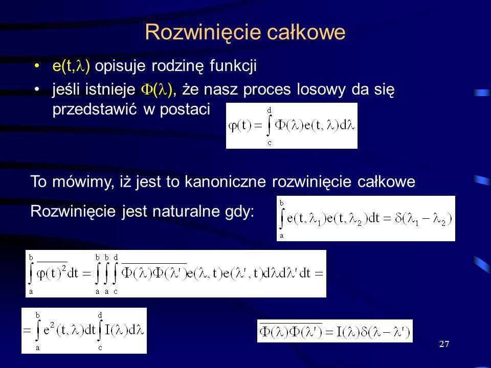 27 Rozwinięcie całkowe e(t, ) opisuje rodzinę funkcji jeśli istnieje ( ), że nasz proces losowy da się przedstawić w postaci To mówimy, iż jest to kan