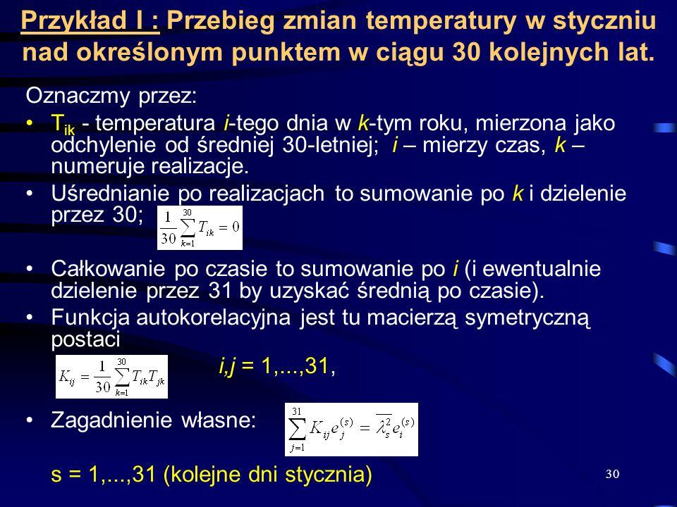 30 Przykład I : Przebieg zmian temperatury w styczniu nad określonym punktem w ciągu 30 kolejnych lat. Oznaczmy przez: T ik - temperatura i-tego dnia