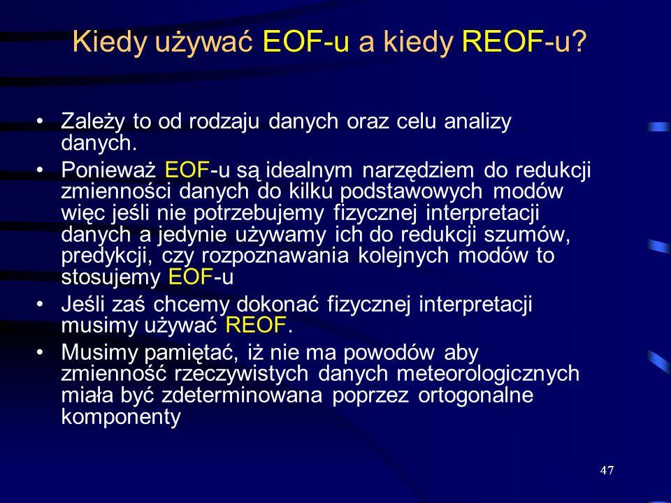 47 Kiedy używać EOF-u a kiedy REOF-u? Zależy to od rodzaju danych oraz celu analizy danych. Ponieważ EOF-u są idealnym narzędziem do redukcji zmiennoś