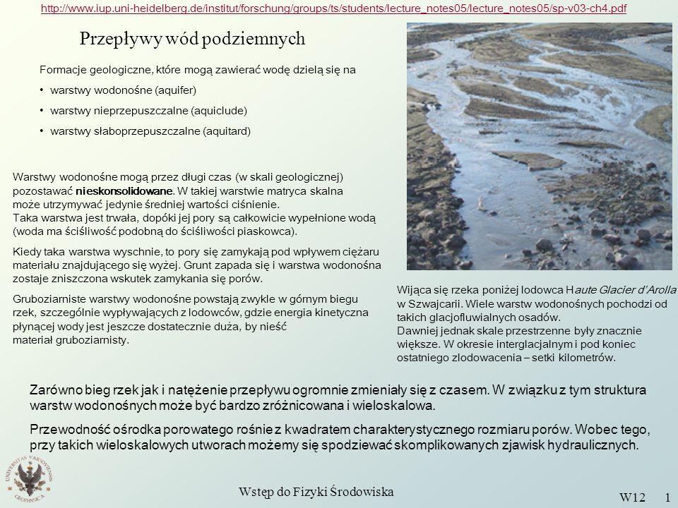 Wstęp do Fizyki Środowiska W12 1 Przepływy wód podziemnych http://www.iup.uni-heidelberg.de/institut/forschung/groups/ts/students/lecture_notes05/lecture_notes05/sp-v03-ch4.pdf Formacje geologiczne, które mogą zawierać wodę dzielą się na warstwy wodonośne (aquifer) warstwy nieprzepuszczalne (aquiclude) warstwy słaboprzepuszczalne (aquitard) Warstwy wodonośne mogą przez długi czas (w skali geologicznej) pozostawać nieskonsolidowane.