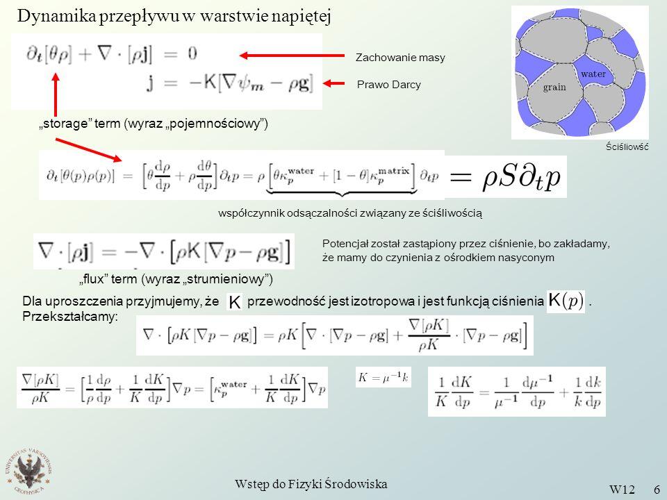 Wstęp do Fizyki Środowiska W12 6 Dynamika przepływu w warstwie napiętej Zachowanie masy Prawo Darcy storage term (wyraz pojemnościowy) współczynnik odsączalności związany ze ściśliwością flux term (wyraz strumieniowy) Potencjał został zastąpiony przez ciśnienie, bo zakładamy, że mamy do czynienia z ośrodkiem nasyconym Ściśliowść Dla uproszczenia przyjmujemy, że przewodność jest izotropowa i jest funkcją ciśnienia.