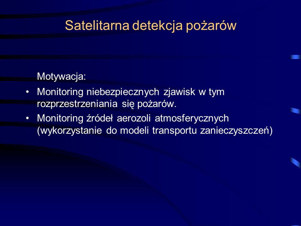 Satelitarna detekcja pożarów Motywacja: Monitoring niebezpiecznych zjawisk w tym rozprzestrzeniania się pożarów. Monitoring źródeł aerozoli atmosferyc
