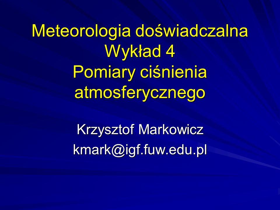 Meteorologia doświadczalna Wykład 4 Pomiary ciśnienia atmosferycznego Krzysztof Markowicz kmark@igf.fuw.edu.pl