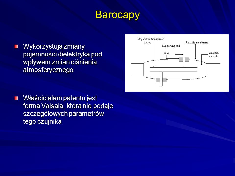 Barocapy Wykorzystują zmiany pojemności dielektryka pod wpływem zmian ciśnienia atmosferycznego Właścicielem patentu jest forma Vaisala, która nie pod