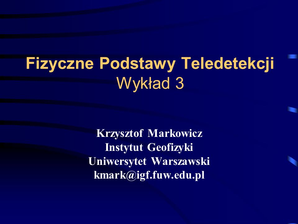 Fizyczne Podstawy Teledetekcji Wykład 3 Krzysztof Markowicz Instytut Geofizyki Uniwersytet Warszawski kmark@igf.fuw.edu.pl