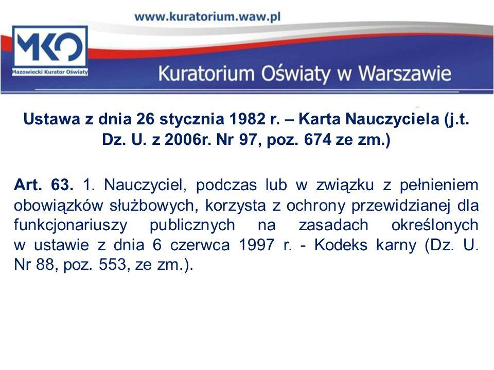 Ustawa z dnia 26 stycznia 1982 r. – Karta Nauczyciela (j.t. Dz. U. z 2006r. Nr 97, poz. 674 ze zm.) Art. 63. 1. Nauczyciel, podczas lub w związku z pe