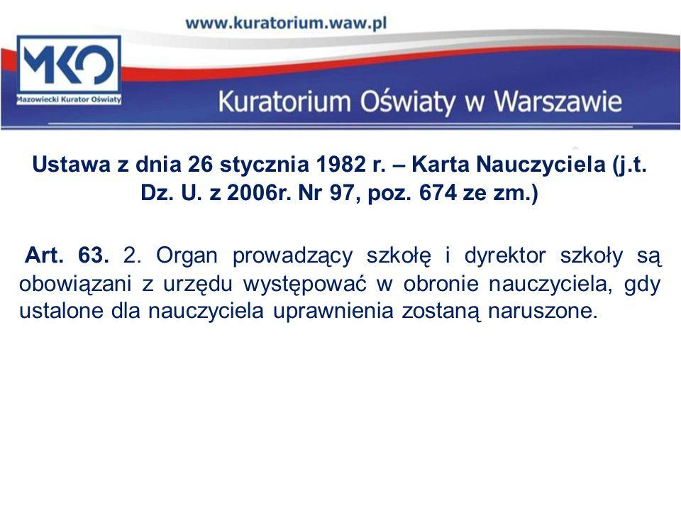 Ustawa z dnia 26 stycznia 1982 r. – Karta Nauczyciela (j.t. Dz. U. z 2006r. Nr 97, poz. 674 ze zm.) Art. 63. 2. Organ prowadzący szkołę i dyrektor szk