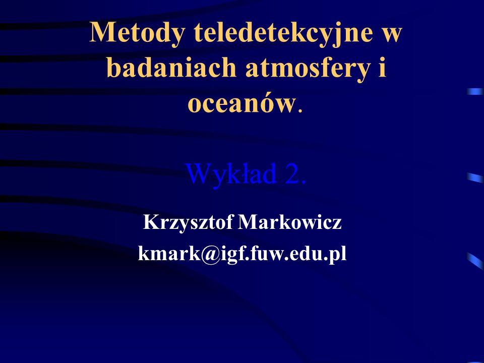 Metody teledetekcyjne w badaniach atmosfery i oceanów. Wykład 2. Krzysztof Markowicz kmark@igf.fuw.edu.pl