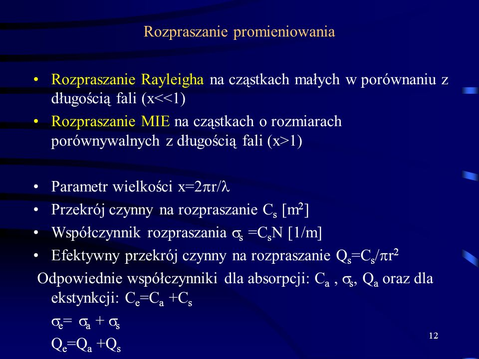 12 Rozpraszanie promieniowania Rozpraszanie Rayleigha na cząstkach małych w porównaniu z długością fali (x<<1) Rozpraszanie MIE na cząstkach o rozmiar