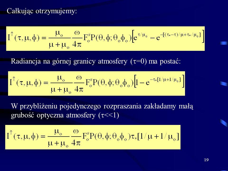 19 Całkując otrzymujemy: Radiancja na górnej granicy atmosfery ( =0) ma postać: W przybliżeniu pojedynczego rozpraszania zakładamy małą grubość optycz