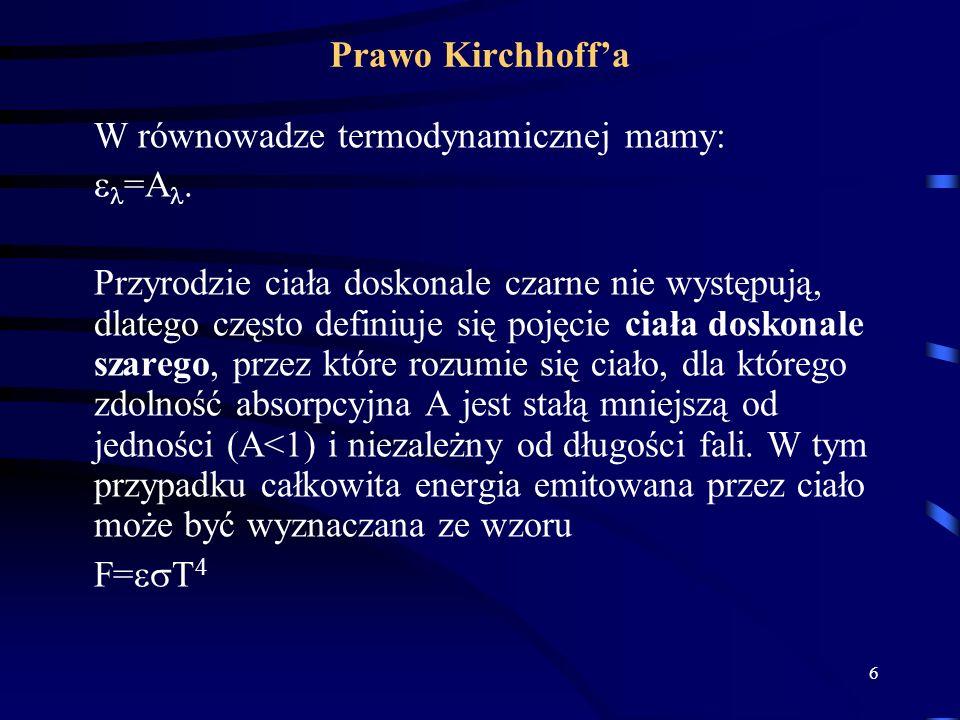 6 Prawo Kirchhoffa W równowadze termodynamicznej mamy: =A. Przyrodzie ciała doskonale czarne nie występują, dlatego często definiuje się pojęcie ciała