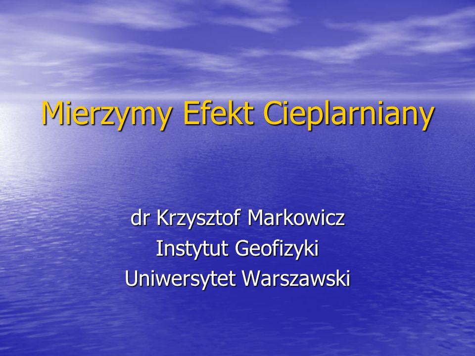 Mierzymy Efekt Cieplarniany dr Krzysztof Markowicz Instytut Geofizyki Uniwersytet Warszawski