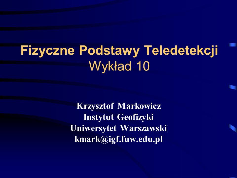 Fizyczne Podstawy Teledetekcji Wykład 10 Krzysztof Markowicz Instytut Geofizyki Uniwersytet Warszawski kmark@igf.fuw.edu.pl