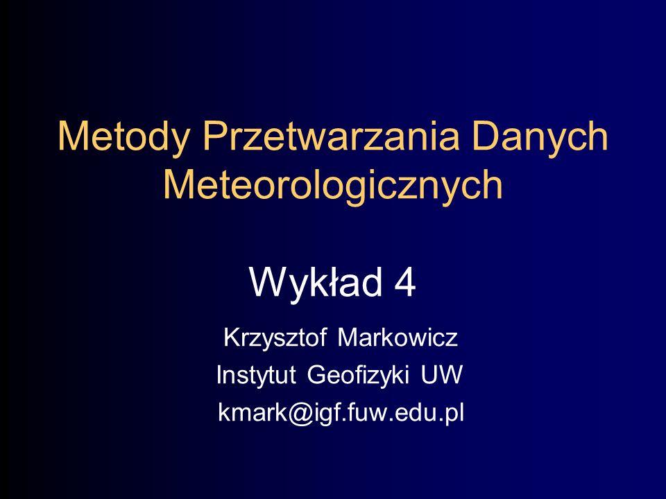 Metody Przetwarzania Danych Meteorologicznych Wykład 4 Krzysztof Markowicz Instytut Geofizyki UW kmark@igf.fuw.edu.pl