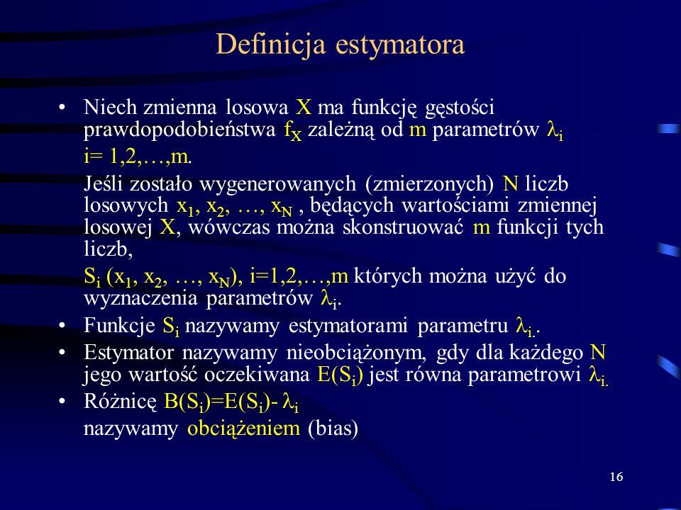 16 Definicja estymatora Niech zmienna losowa X ma funkcję gęstości prawdopodobieństwa f X zależną od m parametrów i i= 1,2,…,m. Jeśli zostało wygenero