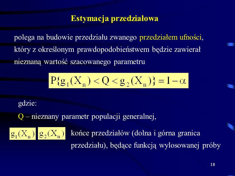 18 Estymacja przedziałowa polega na budowie przedziału zwanego przedziałem ufności, który z określonym prawdopodobieństwem będzie zawierał nieznaną wartość szacowanego parametru gdzie: Q – nieznany parametr populacji generalnej, końce przedziałów (dolna i górna granica przedziału), będące funkcją wylosowanej próby