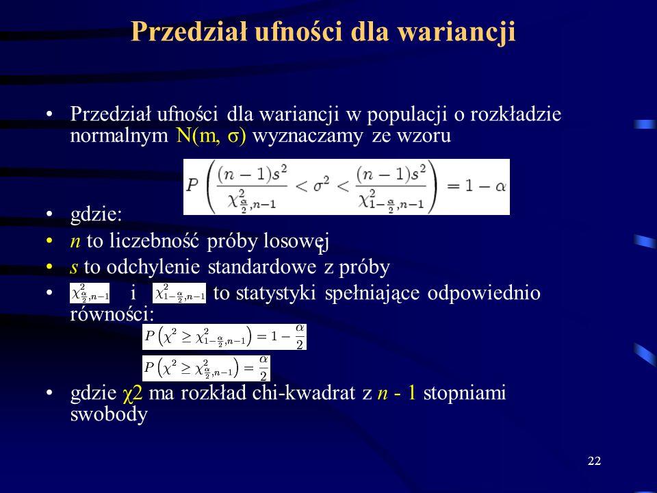 22 Przedział ufności dla wariancji Przedział ufności dla wariancji w populacji o rozkładzie normalnym N(m, σ) wyznaczamy ze wzoru gdzie: n to liczebność próby losowej s to odchylenie standardowe z próby i to statystyki spełniające odpowiednio równości: gdzie χ2 ma rozkład chi-kwadrat z n - 1 stopniami swobody i