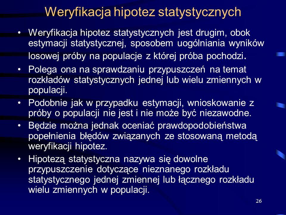 26 Weryfikacja hipotez statystycznych Weryfikacja hipotez statystycznych jest drugim, obok estymacji statystycznej, sposobem uogólniania wyników losowej próby na populacje z której próba pochodzi.