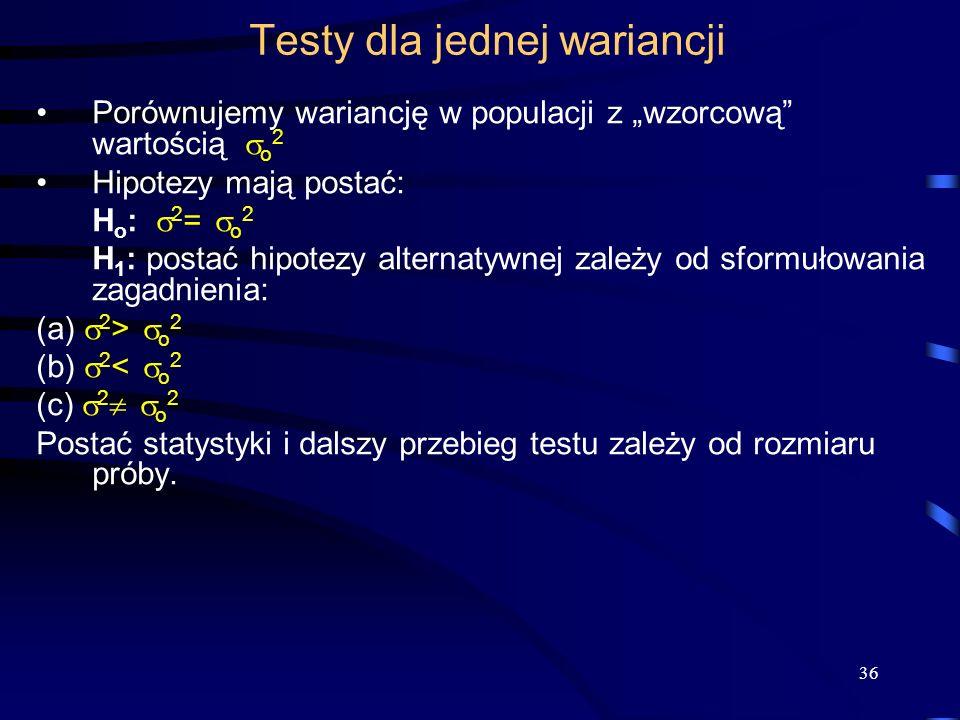36 Testy dla jednej wariancji Porównujemy wariancję w populacji z wzorcową wartością o 2 Hipotezy mają postać: H o : 2 = o 2 H 1 : postać hipotezy alternatywnej zależy od sformułowania zagadnienia: (a) 2 > o 2 (b) 2 < o 2 (c) 2 o 2 Postać statystyki i dalszy przebieg testu zależy od rozmiaru próby.
