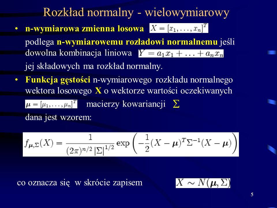5 Rozkład normalny - wielowymiarowy n-wymiarowa zmienna losowa podlega n-wymiarowemu rozładowi normalnemu jeśli dowolna kombinacja liniowa jej składowych ma rozkład normalny.