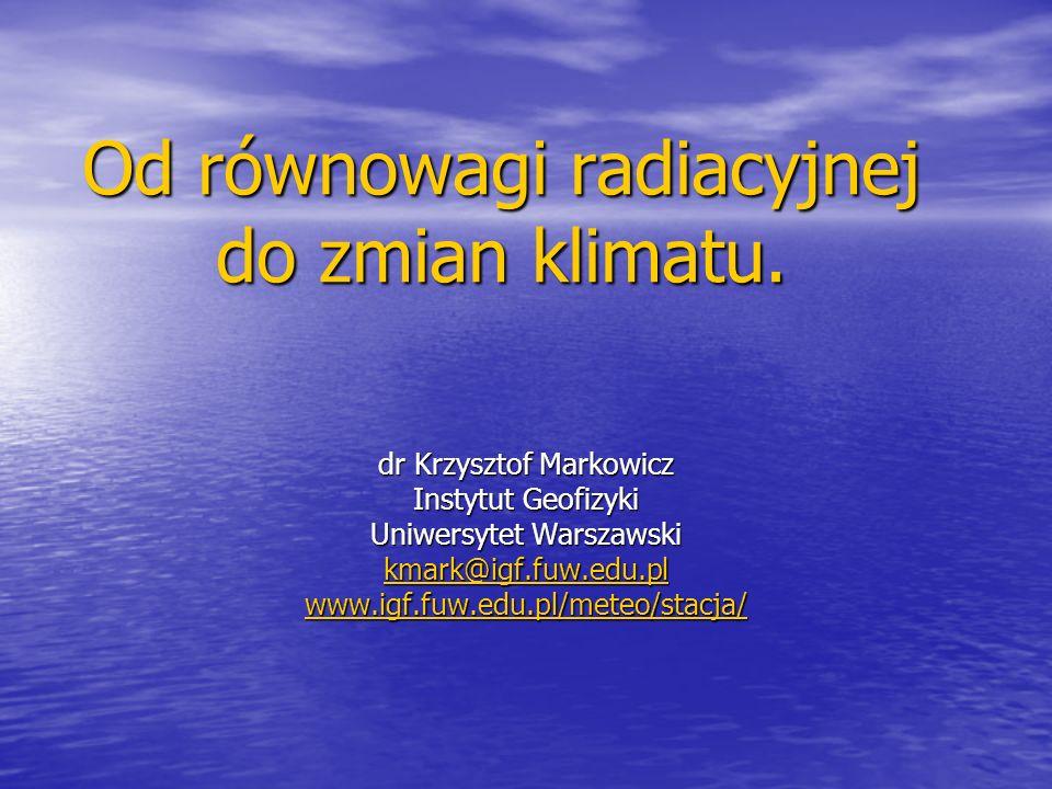 Od równowagi radiacyjnej do zmian klimatu. dr Krzysztof Markowicz Instytut Geofizyki Uniwersytet Warszawski kmark@igf.fuw.edu.pl www.igf.fuw.edu.pl/me