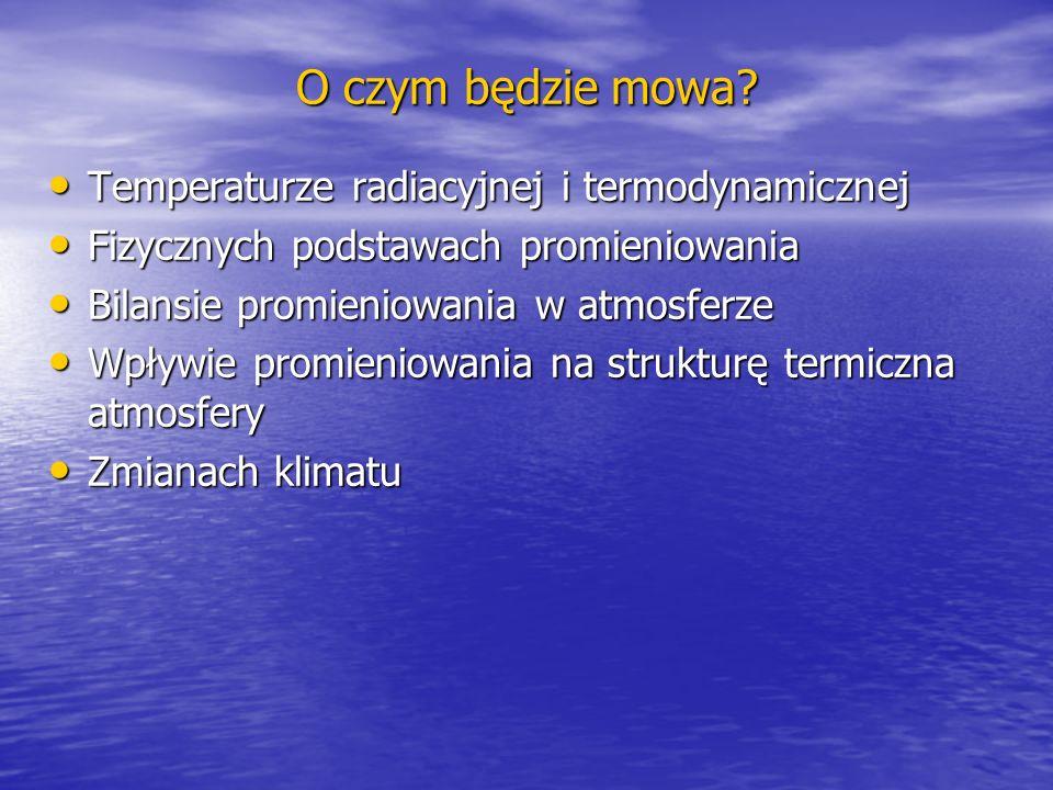 O czym będzie mowa? Temperaturze radiacyjnej i termodynamicznej Temperaturze radiacyjnej i termodynamicznej Fizycznych podstawach promieniowania Fizyc